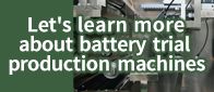 Let's learn more about battery trial production machines
